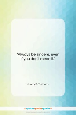 """Harry S. Truman quote: """"Always be sincere, even if you don't…""""- at QuotesQuotesQuotes.com"""