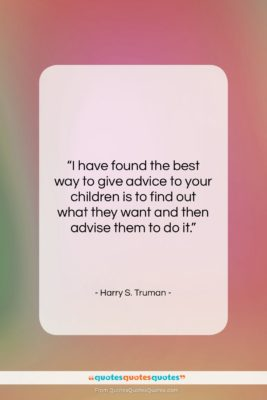 "Harry S. Truman quote: ""I have found the best way to…""- at QuotesQuotesQuotes.com"