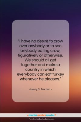 """Harry S. Truman quote: """"I have no desire to crow over…""""- at QuotesQuotesQuotes.com"""