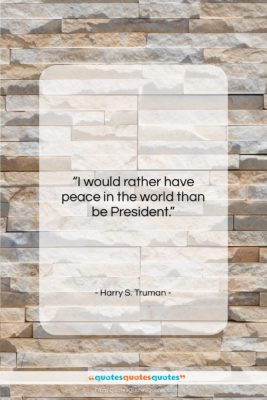 """Harry S. Truman quote: """"I would rather have peace in the…""""- at QuotesQuotesQuotes.com"""