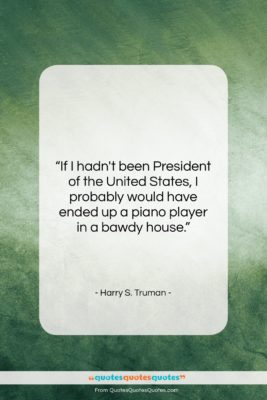 """Harry S. Truman quote: """"If I hadn't been President of the…""""- at QuotesQuotesQuotes.com"""