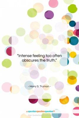 """Harry S. Truman quote: """"Intense feeling too often obscures the truth….""""- at QuotesQuotesQuotes.com"""
