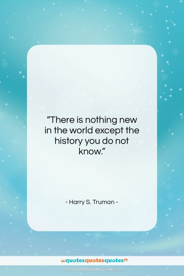 """Harry S. Truman quote: """"There is nothing new in the world…""""- at QuotesQuotesQuotes.com"""