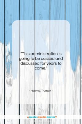 """Harry S. Truman quote: """"This administration is going to be cussed…""""- at QuotesQuotesQuotes.com"""