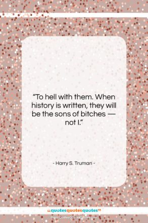 """Harry S. Truman quote: """"To hell with them. When history is…""""- at QuotesQuotesQuotes.com"""