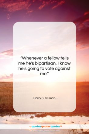 """Harry S. Truman quote: """"Whenever a fellow tells me he's bipartisan,…""""- at QuotesQuotesQuotes.com"""