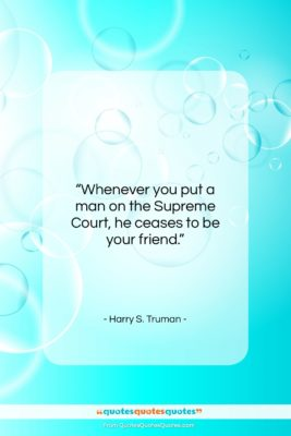 """Harry S. Truman quote: """"Whenever you put a man on the Supreme Court…""""- at QuotesQuotesQuotes.com"""