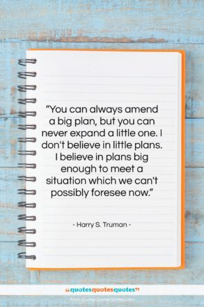 """Harry S. Truman quote: """"You can always amend a big plan,…""""- at QuotesQuotesQuotes.com"""