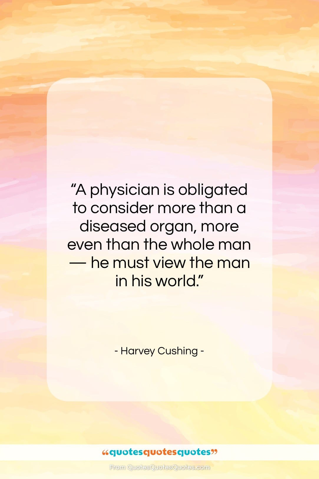 """Harvey Cushing quote: """"A physician is obligated to consider more…""""- at QuotesQuotesQuotes.com"""