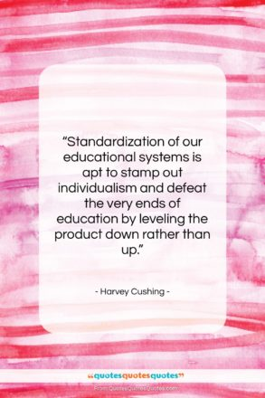 """Harvey Cushing quote: """"Standardization of our educational systems is apt…""""- at QuotesQuotesQuotes.com"""