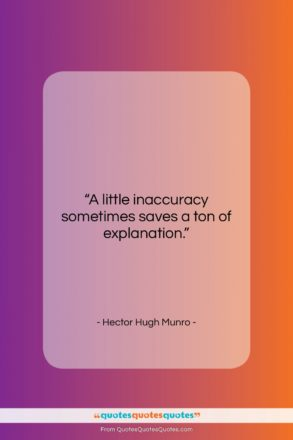"""Hector Hugh Munro quote: """"A little inaccuracy sometimes saves a ton…""""- at QuotesQuotesQuotes.com"""