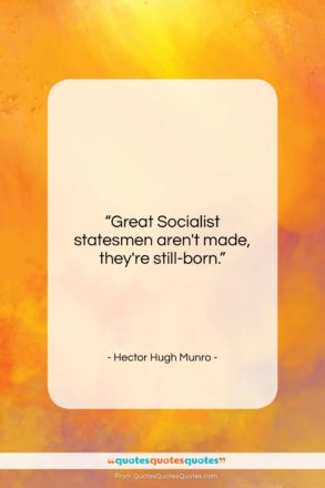 """Hector Hugh Munro quote: """"Great Socialist statesmen aren't made, they're still-born….""""- at QuotesQuotesQuotes.com"""