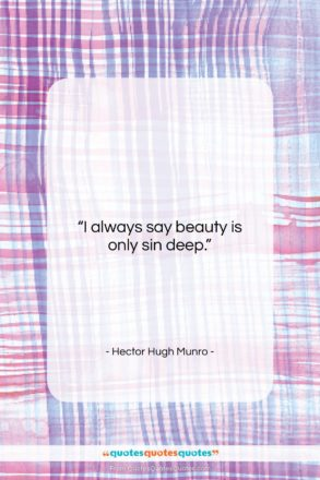"""Hector Hugh Munro quote: """"I always say beauty is only sin…""""- at QuotesQuotesQuotes.com"""