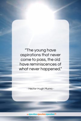 "Hector Hugh Munro quote: ""The young have aspirations that never come…""- at QuotesQuotesQuotes.com"