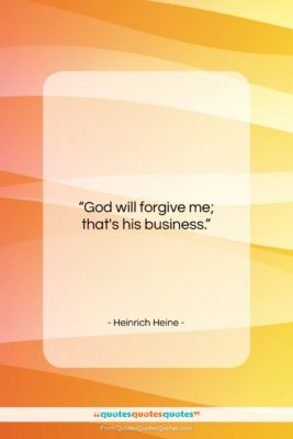 """Heinrich Heine quote: """"God will forgive me; that's his business….""""- at QuotesQuotesQuotes.com"""