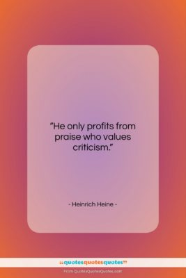 """Heinrich Heine quote: """"He only profits from praise who values…""""- at QuotesQuotesQuotes.com"""