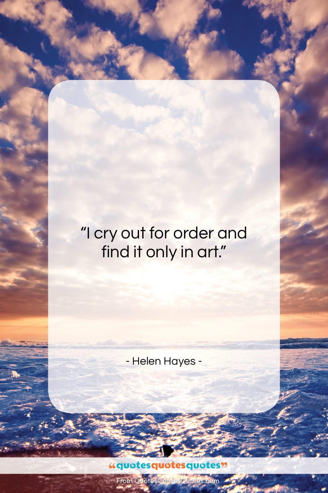 """Helen Hayes quote: """"I cry out for order and find…""""- at QuotesQuotesQuotes.com"""