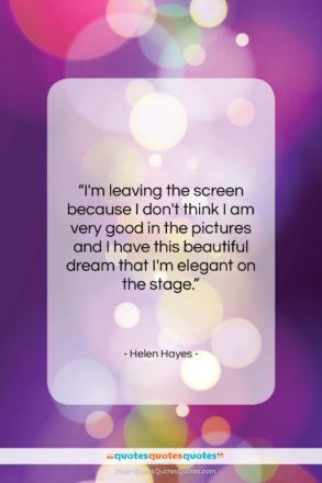 """Helen Hayes quote: """"I'm leaving the screen because I don't…""""- at QuotesQuotesQuotes.com"""