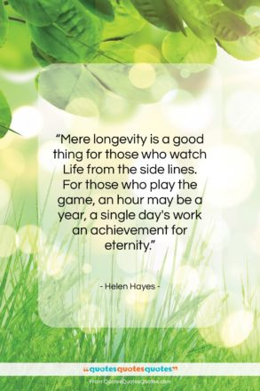 """Helen Hayes quote: """"Mere longevity is a good thing for…""""- at QuotesQuotesQuotes.com"""