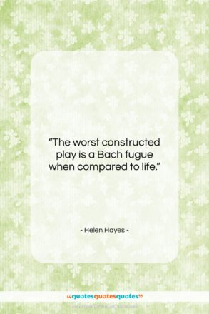 """Helen Hayes quote: """"The worst constructed play is a Bach…""""- at QuotesQuotesQuotes.com"""