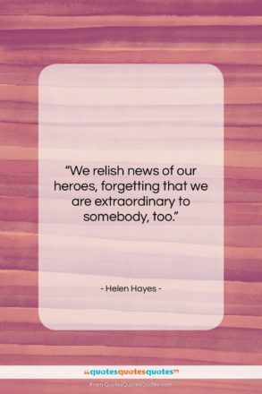 """Helen Hayes quote: """"We relish news of our heroes, forgetting…""""- at QuotesQuotesQuotes.com"""