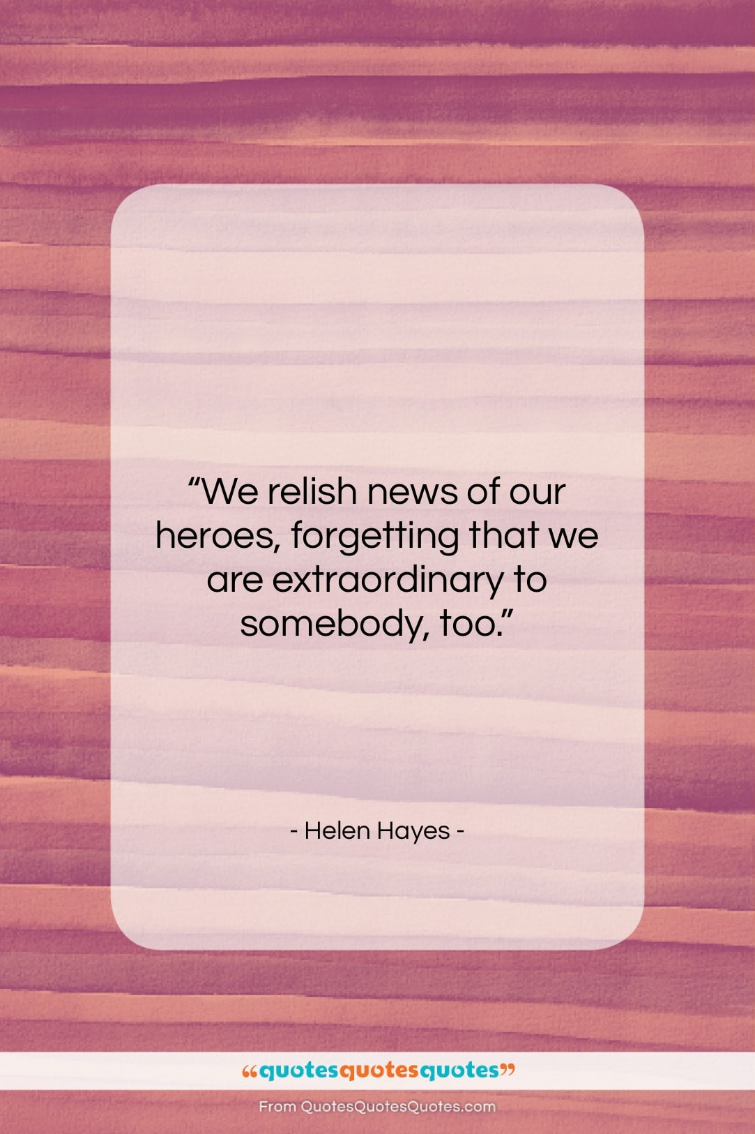 "Helen Hayes quote: ""We relish news of our heroes, forgetting…""- at QuotesQuotesQuotes.com"