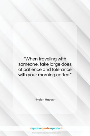 """Helen Hayes quote: """"When traveling with someone, take large does…""""- at QuotesQuotesQuotes.com"""