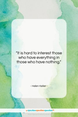 """Helen Keller quote: """"It is hard to interest those who…""""- at QuotesQuotesQuotes.com"""