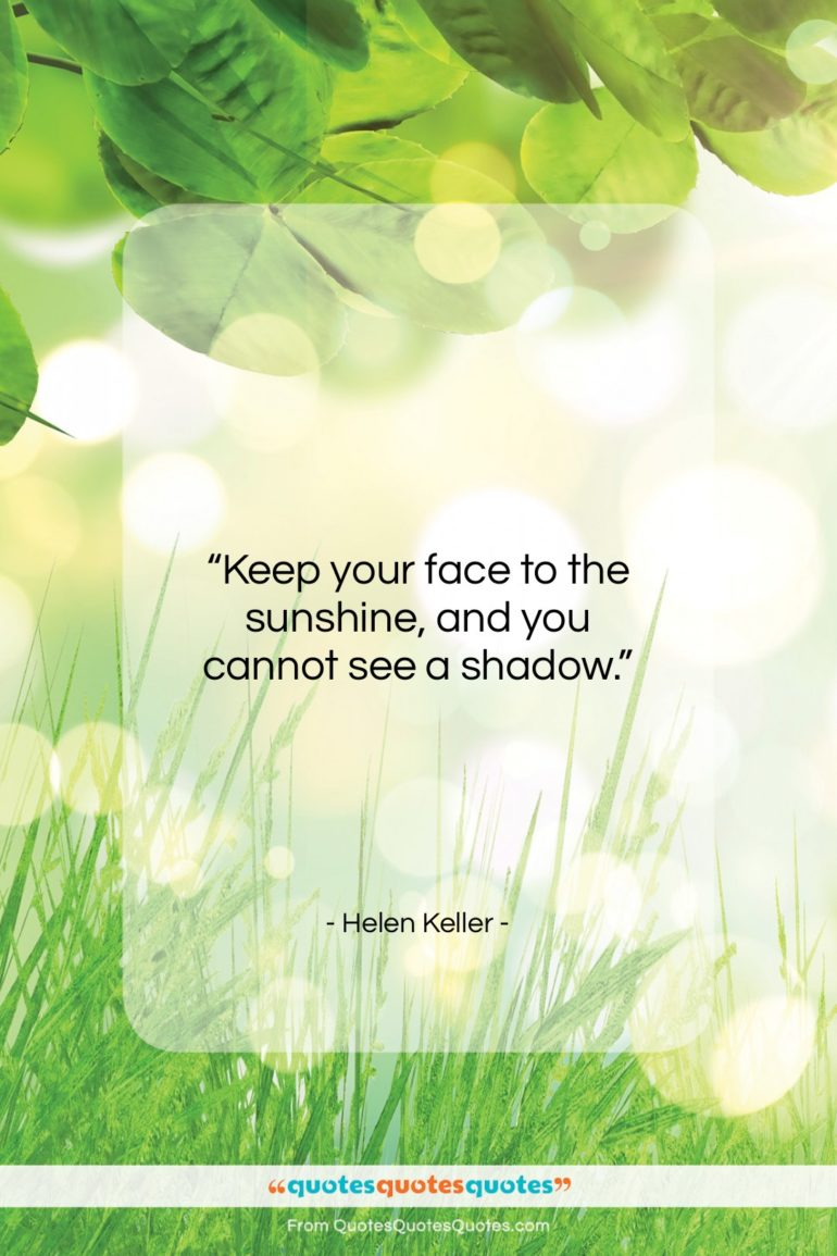 """Helen Keller quote: """"Keep your face to the sunshine, and…""""- at QuotesQuotesQuotes.com"""