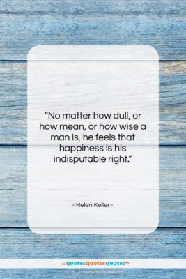 """Helen Keller quote: """"No matter how dull, or how mean,…""""- at QuotesQuotesQuotes.com"""