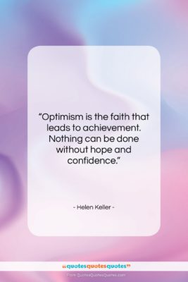 """Helen Keller quote: """"Optimism is the faith that leads to…""""- at QuotesQuotesQuotes.com"""