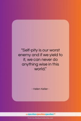 """Helen Keller quote: """"Self-pity is our worst enemy and if…""""- at QuotesQuotesQuotes.com"""