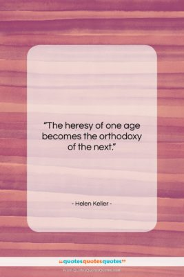 """Helen Keller quote: """"The heresy of one age becomes the…""""- at QuotesQuotesQuotes.com"""