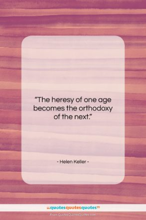 "Helen Keller quote: ""The heresy of one age becomes the…""- at QuotesQuotesQuotes.com"