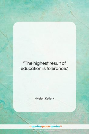 """Helen Keller quote: """"The highest result of education is tolerance….""""- at QuotesQuotesQuotes.com"""