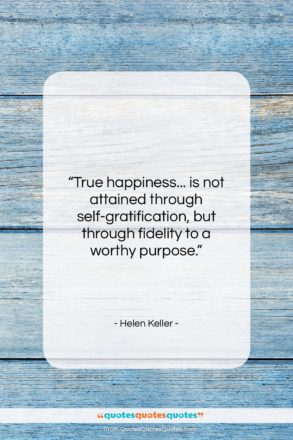 """Helen Keller quote: """"True happiness… is not attained through self-gratification,…""""- at QuotesQuotesQuotes.com"""