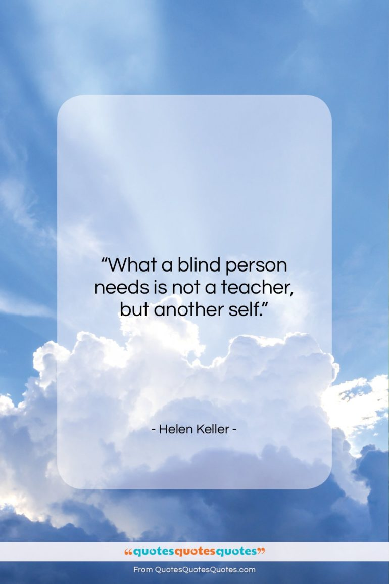"""Helen Keller quote: """"What a blind person needs is not a teacher, but another self.""""- at QuotesQuotesQuotes.com"""