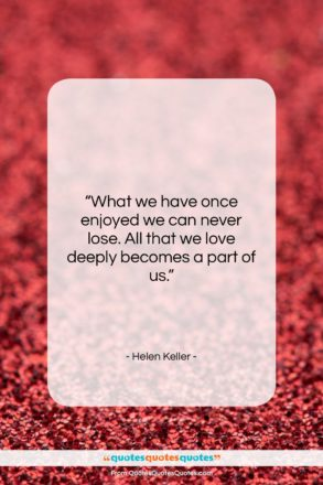"""Helen Keller quote: """"What we have once enjoyed we can…""""- at QuotesQuotesQuotes.com"""