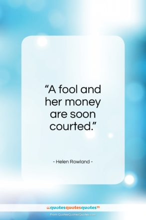 "Helen Rowland quote: ""A fool and her money are soon courted.""- at QuotesQuotesQuotes.com"