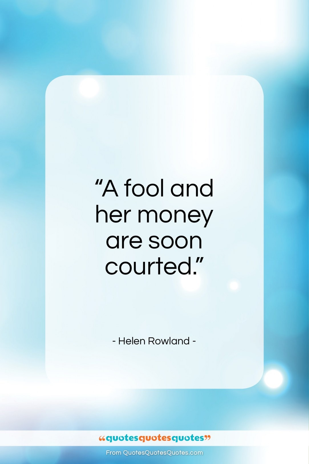 """Helen Rowland quote: """"A fool and her money are soon courted.""""- at QuotesQuotesQuotes.com"""