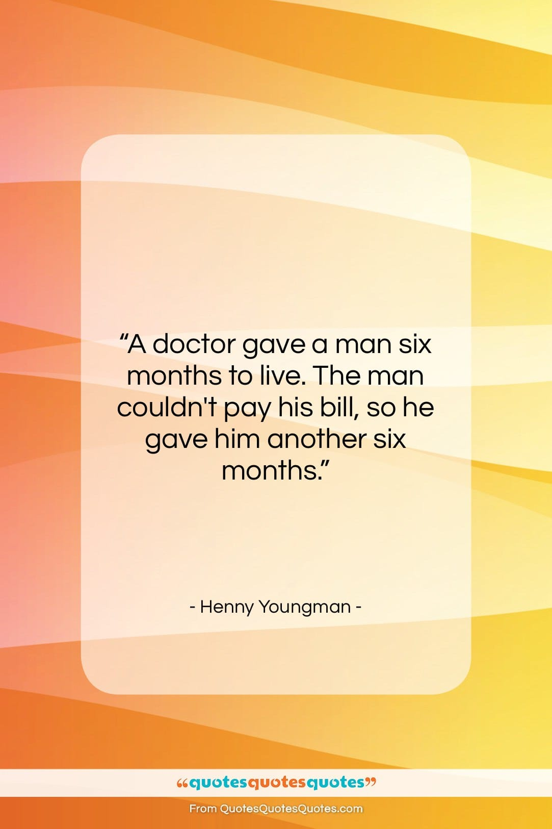 """Henny Youngman quote: """"A doctor gave a man six months…""""- at QuotesQuotesQuotes.com"""