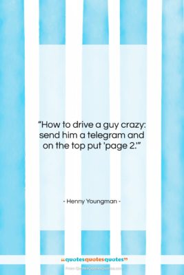 "Henny Youngman quote: ""How to drive a guy crazy: send…""- at QuotesQuotesQuotes.com"