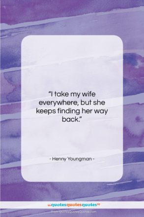 """Henny Youngman quote: """"I take my wife everywhere, but she…""""- at QuotesQuotesQuotes.com"""