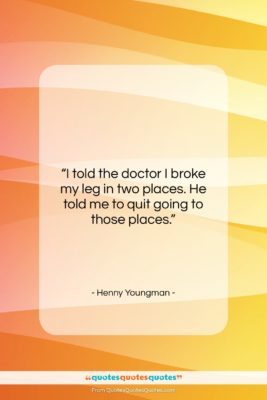 """Henny Youngman quote: """"I told the doctor I broke my…""""- at QuotesQuotesQuotes.com"""