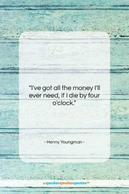 """Henny Youngman quote: """"I've got all the money I'll ever…""""- at QuotesQuotesQuotes.com"""