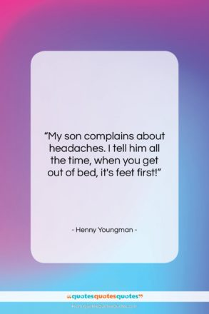 """Henny Youngman quote: """"My son complains about headaches. I tell…""""- at QuotesQuotesQuotes.com"""