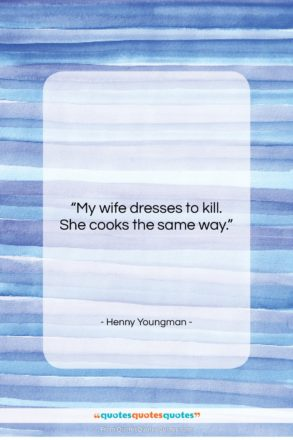"""Henny Youngman quote: """"My wife dresses to kill. She cooks…""""- at QuotesQuotesQuotes.com"""