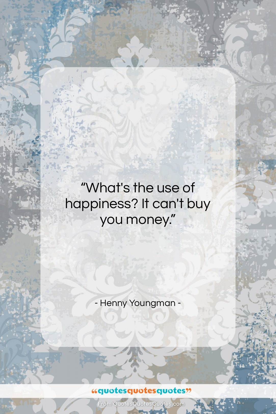 """Henny Youngman quote: """"What's the use of happiness? It can't…""""- at QuotesQuotesQuotes.com"""