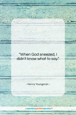 """Henny Youngman quote: """"When God sneezed, I didn't know what…""""- at QuotesQuotesQuotes.com"""