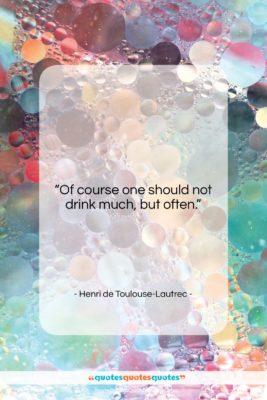 "Henri de Toulouse-Lautrec quote: ""Of course one should not drink much,…""- at QuotesQuotesQuotes.com"